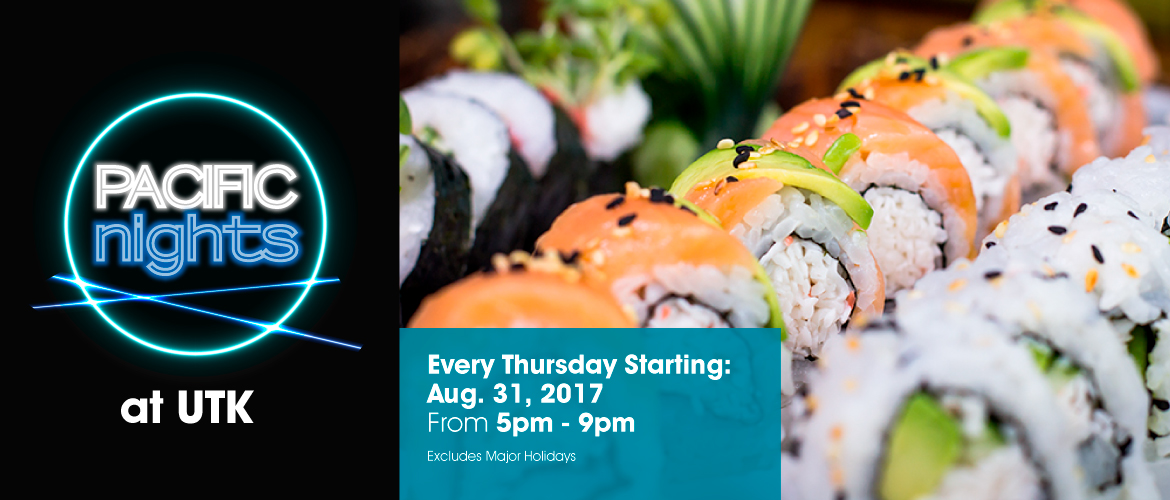 Pacific Nights at UTK. Every Thursday Starting: August 31, 2017 from 5pm-9pm. Excludes Major Holidays.