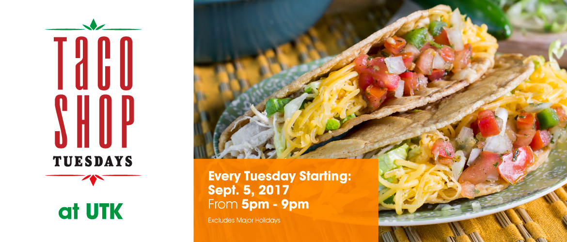 Taco Shop Tuesdays at UTK. Every Tuesday Starting September 5, 2017. From 5pm-9pm. Excludes Major Holidays.