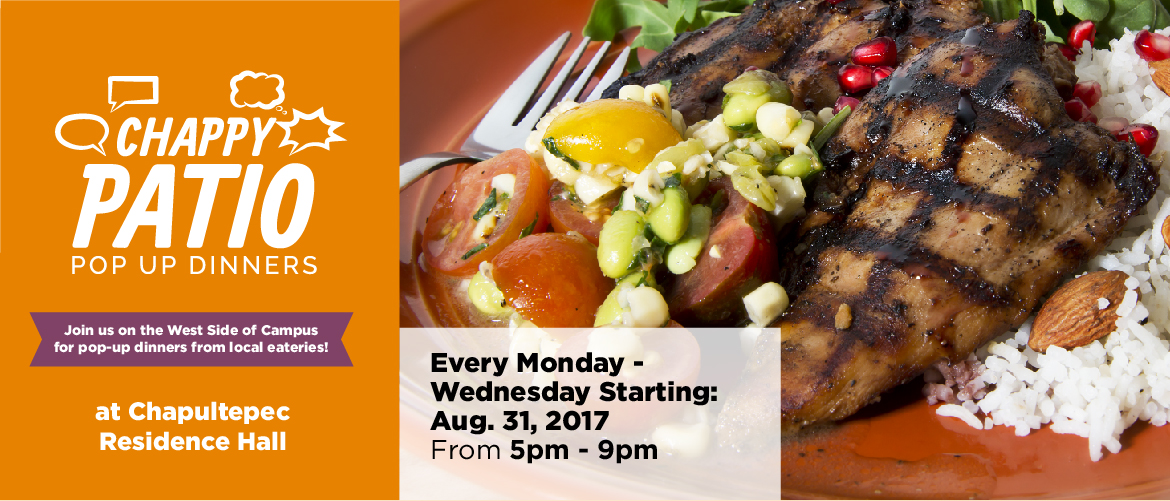 Chappy Patio Pop Up Dinners. Join us on the west side of campus for pop-up dinners form local eateries! at Chapultepec Residence Hall. Every Tuesday and Wednesday Starting August 31, 2017 from 5pm-9pm.