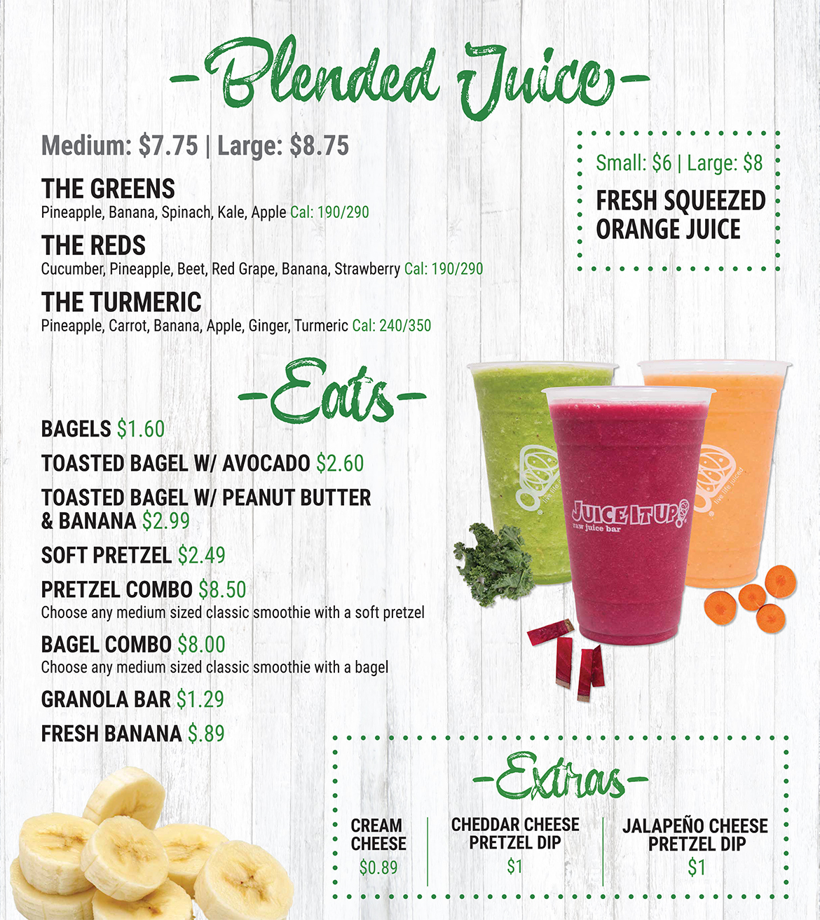 Blended Juice. Medium - $7.75. Large - $8.75. The Greens: Pineapple, Banana, Spinach, Kale, and Apple. Calories: 190/290. The Reds: Cucumber, Pineapple, Beet, Red Grape, Banana, and Strawberry. Calories: 190/290. The Turmeric: Pineapple, Carrot, Banana, Apple, Ginger, and Turmeric. Calories: 240/350. Eats. Muffins - $1.69. Bagels - $1.60. Toasted Bagel with Avocado - $2.60. Toasted Bagel with Peanut Butter and Banana - $2.99. Soft Pretzel - $2.49. Pretzel Combo: Choose any medium sized classic smoothie with a soft pretzel - $8.50. Bagel Combo: Choose any medium sized classic smoothie with a bagel - $8. Granola Bar - $1.29. Fresh Banana - $.89. Fresh Squeezed Orange Juice: Small - $6. Large - $8. Extras. Cream Cheese - $0.89. Cheddar Cheese Pretzel Dip - $1. Jalapeno Cheese Pretzel Dip - $1.