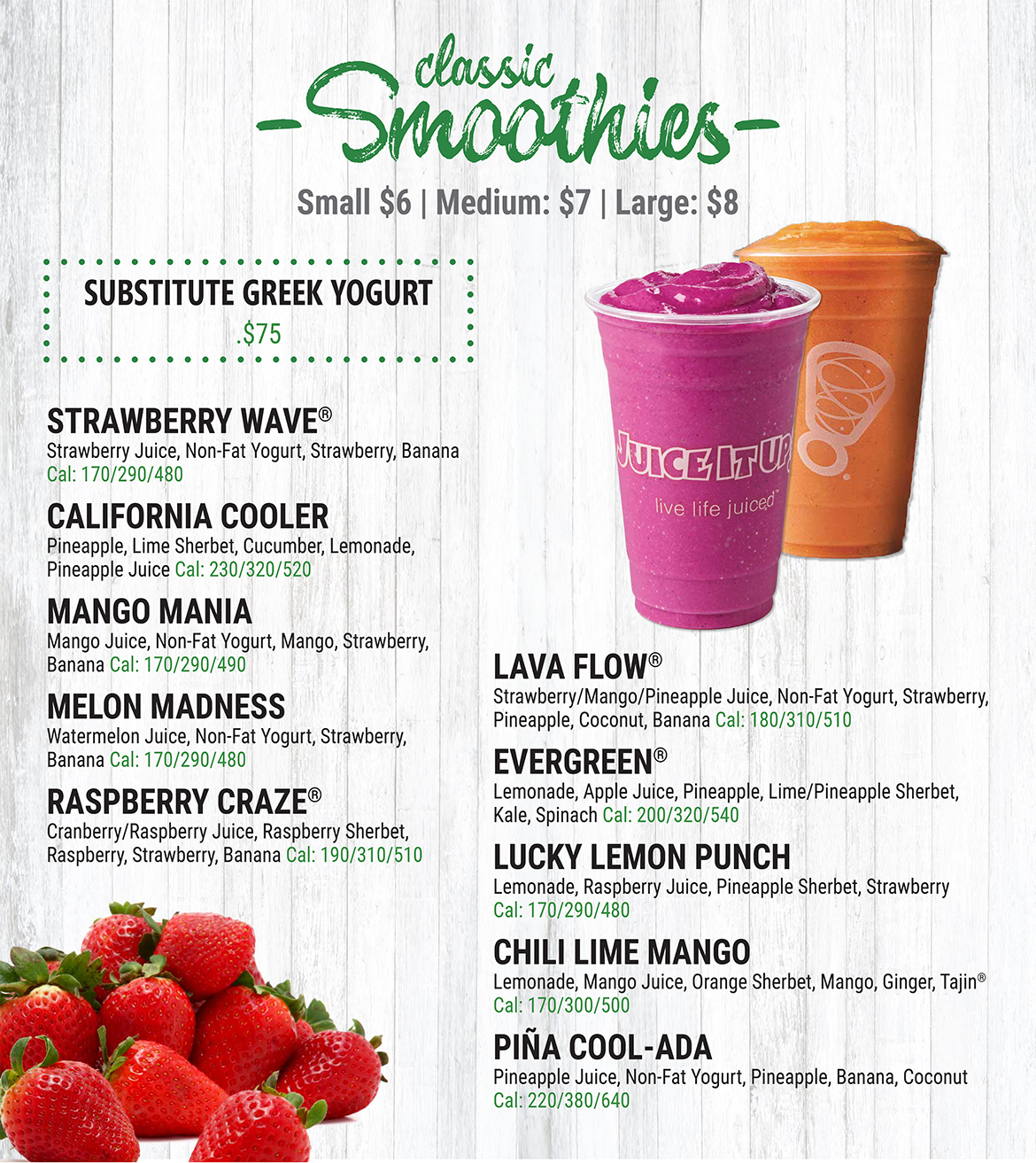 Classic Smoothies. Small = $6. Medium - $7. Large - $8. Strawberry Wave: Strawberry Juice, Non-Fat Yogurt, Strawberry, and Banana. Calories: 170/290/480. California Cooler: Pineapple, Lime Sherbet, Cucumber, Lemonade, and Pineapple Juice. Calories: 230/320/520. Mango Mania: Mango Juice, Non-Fat Yogurt, Mango, Strawberry, and Banana. Calories: 170/290/490. Melon Madness: Watermelon Juice, Non-Fat Yogurt, Strawberry, and Banana. Calories: 170/290/480. Raspberry Craze: Cranberry/Raspberry Juice, Raspberry Sherbet, Raspberry, Strawberry, and Banana. Calories: 190/310/510. Lava Flow: Strawberry/Mango/Pineapple Juice, Non-Fat Yogurt, Strawberry, Pineapple, Coconut, and Banana. Calories: 180/310/510. Evergreen: Lemonade, Apple Juice, Pineapple, Lime/Pineapple Sherbet, Kale, and Spinach. Calories: 200/320/540. Lucky Lemon Punch: Lemonade, Raspberry Juice, Pineapple Sherbet, and Strawberry. Calories: 170/290/480. Chili Lime Mango: Lemonade, Mango Juice, Orange Sherbet, Mango, Ginger, and Tajin. Calories: 170/300/500. Pina Cool-Ada: Pineapple Juice, Non-Fat Yogurt, Pineapple, Banana, and Coconut. Calories: 220/380/640. Substitute Grrek Yogurt for Non-Fat Yogurt - $0.75.