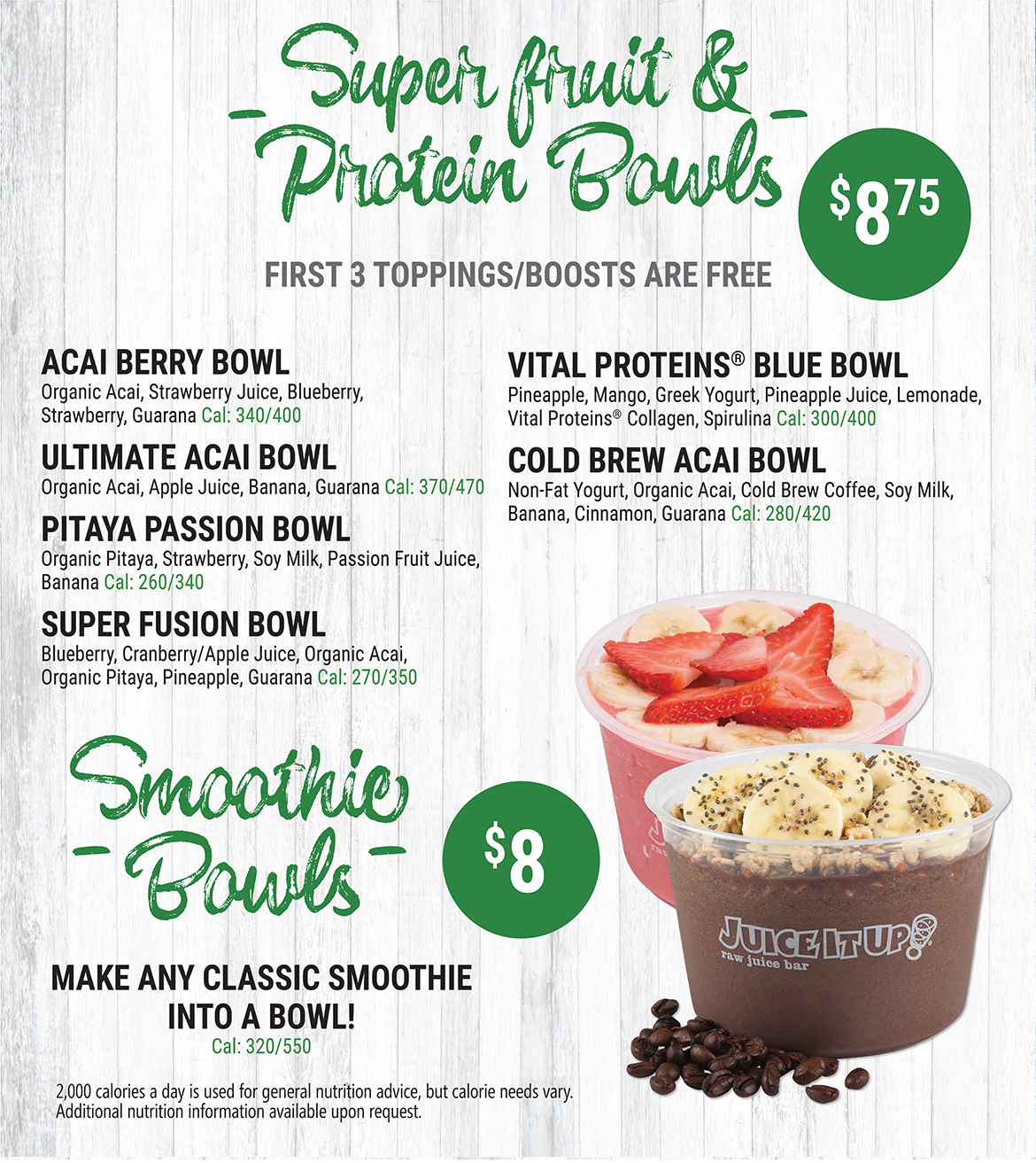 Super Fruit and Protein Bowls. $8.75. First three toppings/boosts are free. Acai Berry Bowl: Organic Acai, Strawberry Juice, Blueberry, Strawberry, and Guarana. Calories: between 340 and 400. Ultimate Acai Bowl: Organic Acai, Apple Juice, Banana, and Guarana. Calories: between 370 and 470. Pitaya Passion Bowl: Organic Pitaya, Strawberry, Soy Milk, Passion Fruit Juice, and Banana. Calories: between 260 and 340. Super Fusion Bowl: Blueberry, Cranberry/Apple Juice, Organic Acai, Organic Pitaya, Pineapple, and Guarana. Calories: between 270 and 350. Vital Proteins Blue Bowl: Pineapple, Mango, Greek Yogurt, Pineapple Juice, Lemonade, Vital Proteins Collagen, and Spirulina. Calories: between 300 and 400. Cold Brew Acai Bowl: Non-Fat Yogurt, Organic Acai, Cold Brew Coffee, Soy Milk, Banana, Cinnamon, and Guarana. Calories: between 280 and 420. Smoothie Bowls. $8. Make any classic smoothie into a bowl! Calories: between 320 and 550.